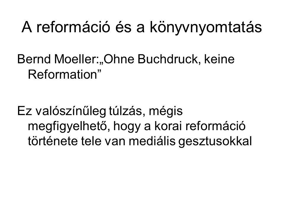 """A reformáció és a könyvnyomtatás Bernd Moeller:""""Ohne Buchdruck, keine Reformation Ez valószínűleg túlzás, mégis megfigyelhető, hogy a korai reformáció története tele van mediális gesztusokkal"""