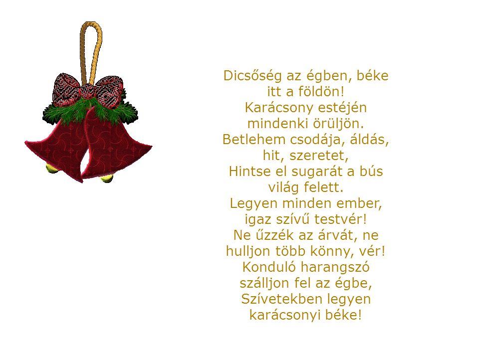 Dicsőség az égben, béke itt a földön! Karácsony estéjén mindenki örüljön. Betlehem csodája, áldás, hit, szeretet, Hintse el sugarát a bús világ felett