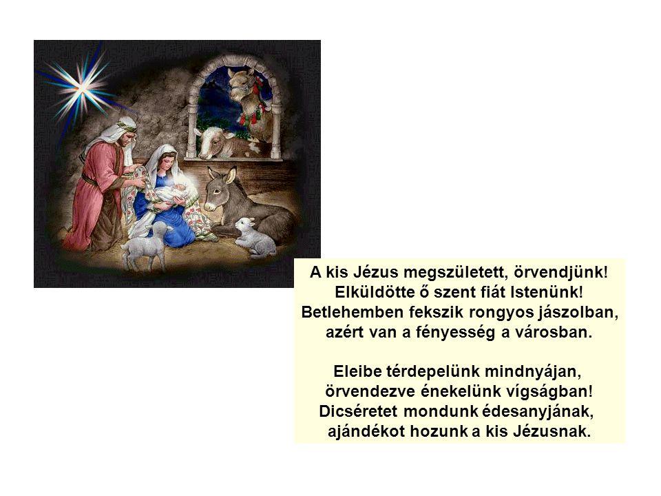 A kis Jézus megszületett, örvendjünk! Elküldötte ő szent fiát Istenünk! Betlehemben fekszik rongyos jászolban, azért van a fényesség a városban. Eleib