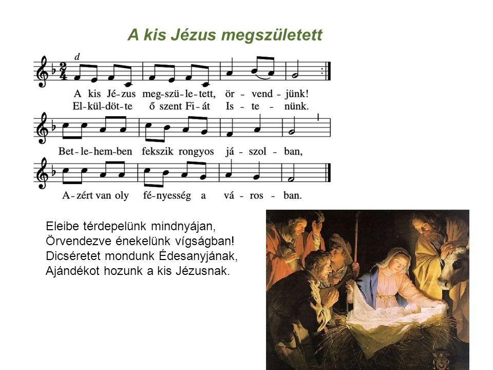 A kis Jézus megszületett Eleibe térdepelünk mindnyájan, Örvendezve énekelünk vígságban! Dicséretet mondunk Édesanyjának, Ajándékot hozunk a kis Jézusn