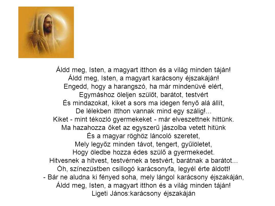 Áldd meg, Isten, a magyart itthon és a világ minden táján! Áldd meg, Isten, a magyart karácsony éjszakáján! Engedd, hogy a harangszó, ha már mindenüvé