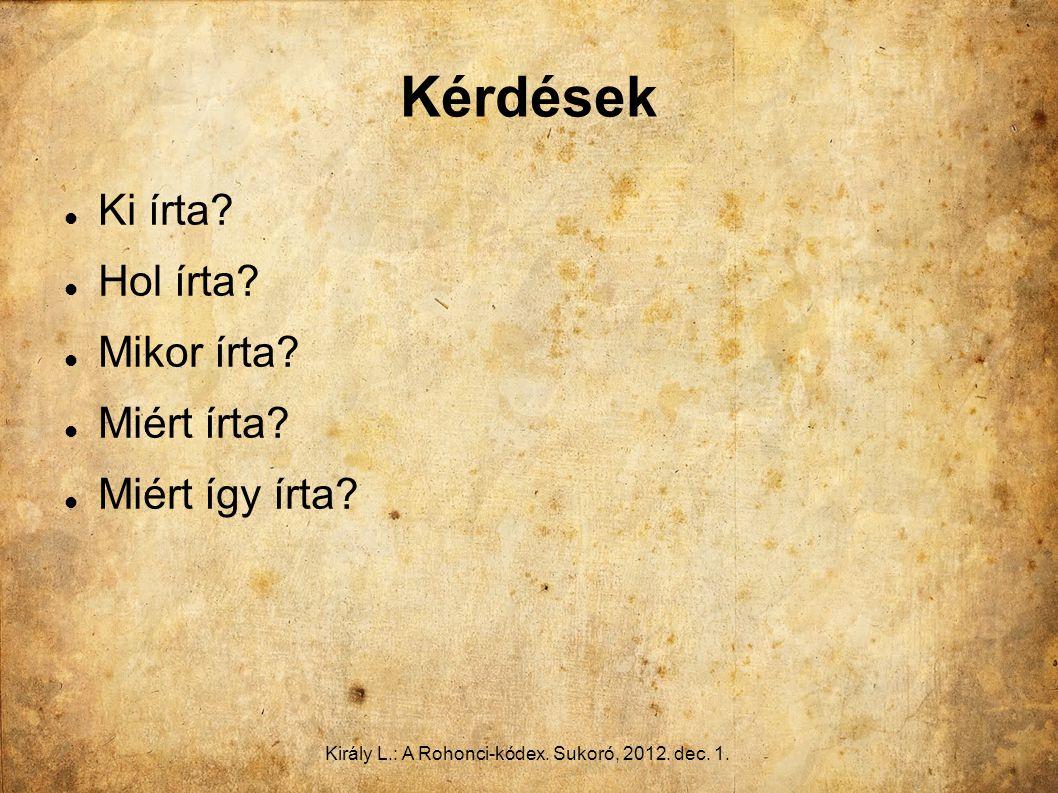Király L.: A Rohonci-kódex. Sukoró, 2012. dec. 1. Kérdések Ki írta? Hol írta? Mikor írta? Miért írta? Miért így írta?