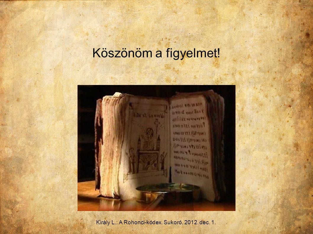 Király L.: A Rohonci-kódex. Sukoró, 2012. dec. 1. Köszönöm a figyelmet!