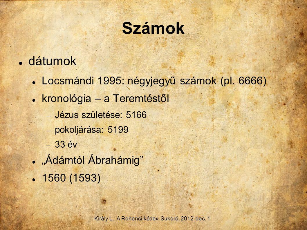 Király L.: A Rohonci-kódex. Sukoró, 2012. dec. 1. Számok dátumok Locsmándi 1995: négyjegyű számok (pl. 6666) kronológia – a Teremtéstől  Jézus szület