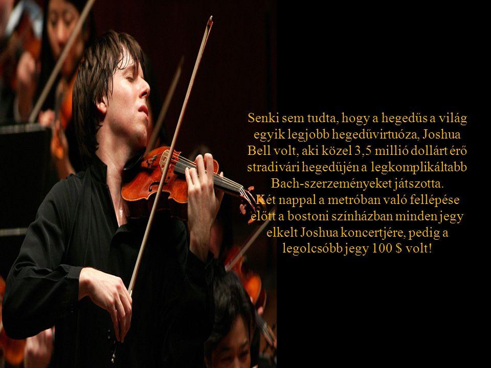 Senki sem tudta, hogy a hegedűs a világ egyik legjobb hegedűvirtuóza, Joshua Bell volt, aki közel 3,5 millió dollárt érő stradivári hegedűjén a legkomplikáltabb Bach-szerzeményeket játszotta.
