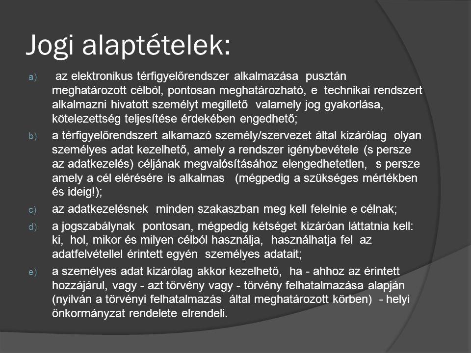 Jogi alaptételek: a) az elektronikus térfigyelőrendszer alkalmazása pusztán meghatározott célból, pontosan meghatározható, e technikai rendszert alkalmazni hivatott személyt megillető valamely jog gyakorlása, kötelezettség teljesítése érdekében engedhető; b) a térfigyelőrendszert alkamazó személy/szervezet által kizárólag olyan személyes adat kezelhető, amely a rendszer igénybevétele (s persze az adatkezelés) céljának megvalósításához elengedhetetlen, s persze amely a cél elérésére is alkalmas (mégpedig a szükséges mértékben és ideig!); c) az adatkezelésnek minden szakaszban meg kell felelnie e célnak; d) a jogszabálynak pontosan, mégpedig kétséget kizáróan láttatnia kell: ki, hol, mikor és milyen célból használja, használhatja fel az adatfelvétellel érintett egyén személyes adatait; e) a személyes adat kizárólag akkor kezelhető, ha - ahhoz az érintett hozzájárul, vagy - azt törvény vagy - törvény felhatalmazása alapján (nyilván a törvényi felhatalmazás által meghatározott körben) - helyi önkormányzat rendelete elrendeli.