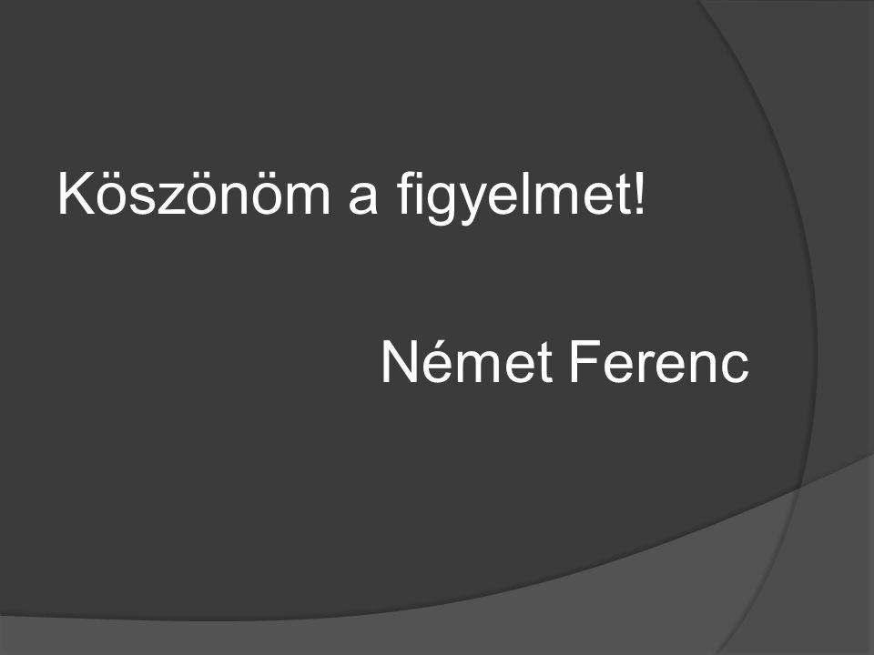 Köszönöm a figyelmet! Német Ferenc