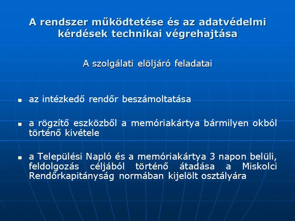 A rendszer működtetése és az adatvédelmi kérdések technikai végrehajtása A szolgálati elöljáró feladatai az intézkedő rendőr beszámoltatása a rögzítő