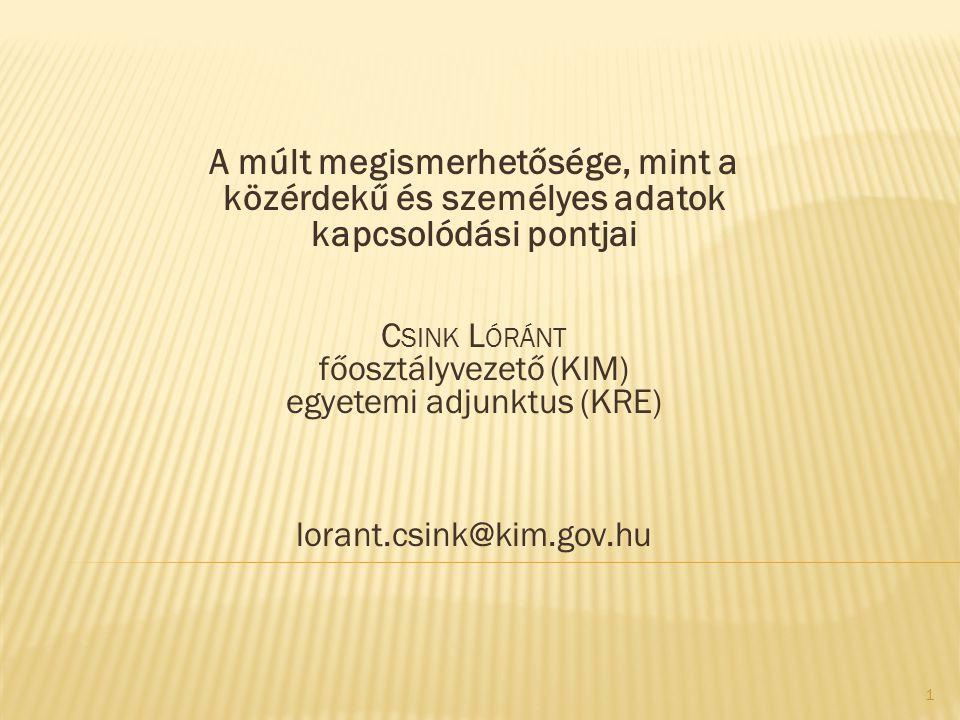 A múlt megismerhetősége, mint a közérdekű és személyes adatok kapcsolódási pontjai C SINK L ÓRÁNT főosztályvezető (KIM) egyetemi adjunktus (KRE) lorant.csink@kim.gov.hu 1