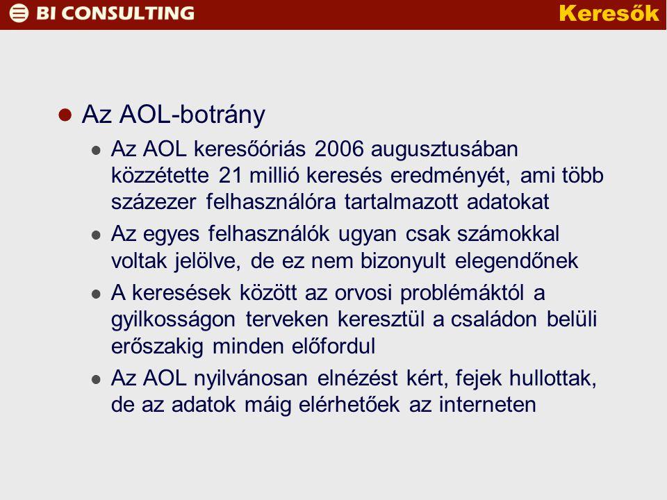 Keresők Az AOL-botrány Az AOL keresőóriás 2006 augusztusában közzétette 21 millió keresés eredményét, ami több százezer felhasználóra tartalmazott adatokat Az egyes felhasználók ugyan csak számokkal voltak jelölve, de ez nem bizonyult elegendőnek A keresések között az orvosi problémáktól a gyilkosságon terveken keresztül a családon belüli erőszakig minden előfordul Az AOL nyilvánosan elnézést kért, fejek hullottak, de az adatok máig elérhetőek az interneten