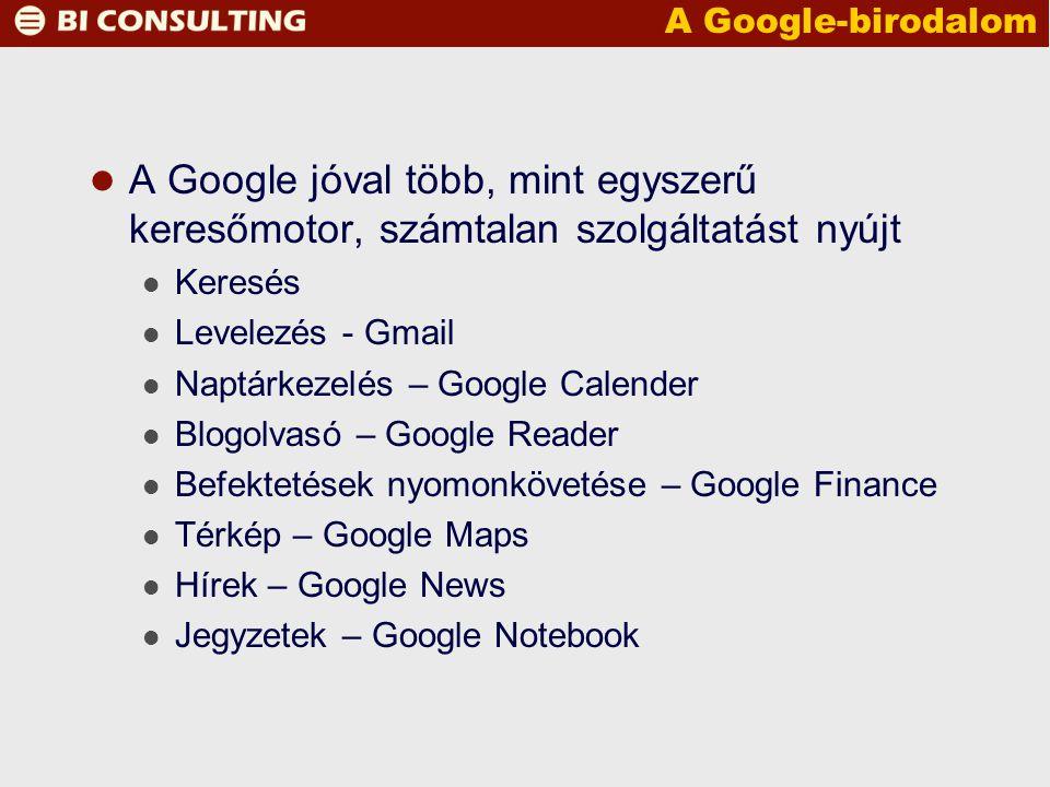 A Google-birodalom A Google jóval több, mint egyszerű keresőmotor, számtalan szolgáltatást nyújt Keresés Levelezés - Gmail Naptárkezelés – Google Calender Blogolvasó – Google Reader Befektetések nyomonkövetése – Google Finance Térkép – Google Maps Hírek – Google News Jegyzetek – Google Notebook