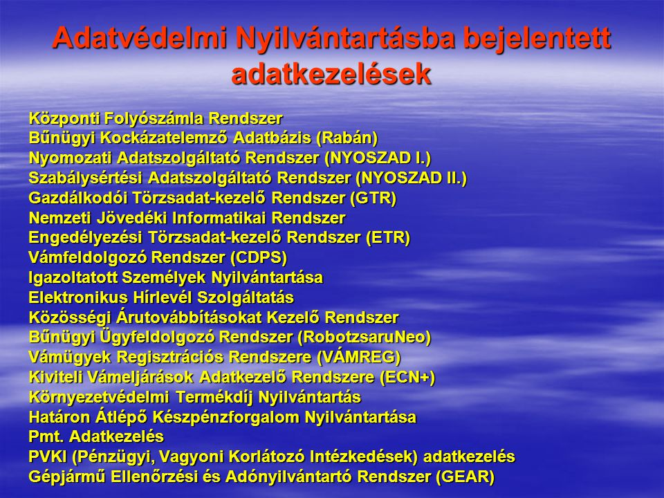 Adatvédelmi Nyilvántartásba bejelentett adatkezelések Központi Folyószámla Rendszer Bűnügyi Kockázatelemző Adatbázis (Rabán) Nyomozati Adatszolgáltató Rendszer (NYOSZAD I.) Szabálysértési Adatszolgáltató Rendszer (NYOSZAD II.) Gazdálkodói Törzsadat-kezelő Rendszer (GTR) Nemzeti Jövedéki Informatikai Rendszer Engedélyezési Törzsadat-kezelő Rendszer (ETR) Vámfeldolgozó Rendszer (CDPS) Igazoltatott Személyek Nyilvántartása Elektronikus Hírlevél Szolgáltatás Közösségi Árutovábbításokat Kezelő Rendszer Bűnügyi Ügyfeldolgozó Rendszer (RobotzsaruNeo) Vámügyek Regisztrációs Rendszere (VÁMREG) Kiviteli Vámeljárások Adatkezelő Rendszere (ECN+) Környezetvédelmi Termékdíj Nyilvántartás Határon Átlépő Készpénzforgalom Nyilvántartása Pmt.