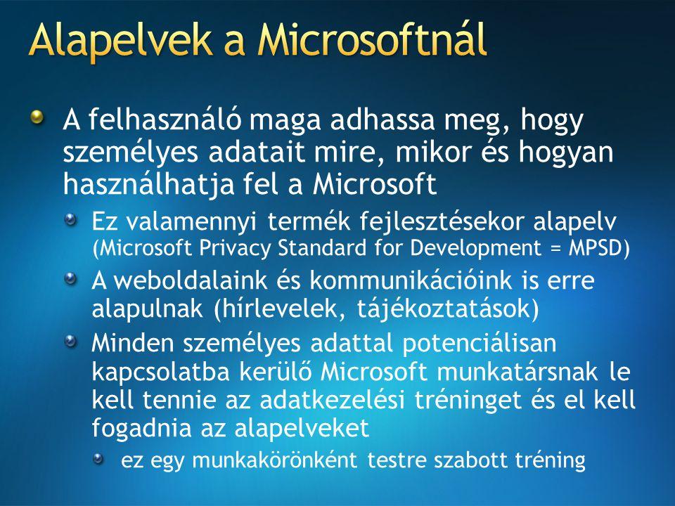 A felhasználó maga adhassa meg, hogy személyes adatait mire, mikor és hogyan használhatja fel a Microsoft Ez valamennyi termék fejlesztésekor alapelv (Microsoft Privacy Standard for Development = MPSD) A weboldalaink és kommunikációink is erre alapulnak (hírlevelek, tájékoztatások) Minden személyes adattal potenciálisan kapcsolatba kerülő Microsoft munkatársnak le kell tennie az adatkezelési tréninget és el kell fogadnia az alapelveket ez egy munkakörönként testre szabott tréning