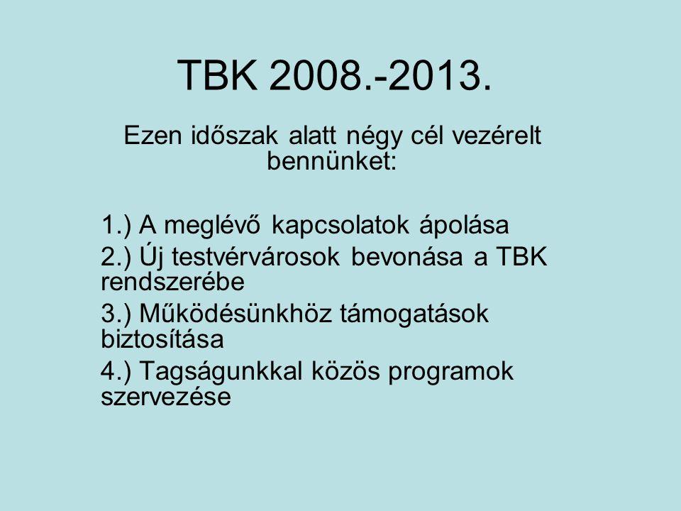 TBK 2008.-2013. Ezen időszak alatt négy cél vezérelt bennünket: 1.) A meglévő kapcsolatok ápolása 2.) Új testvérvárosok bevonása a TBK rendszerébe 3.)