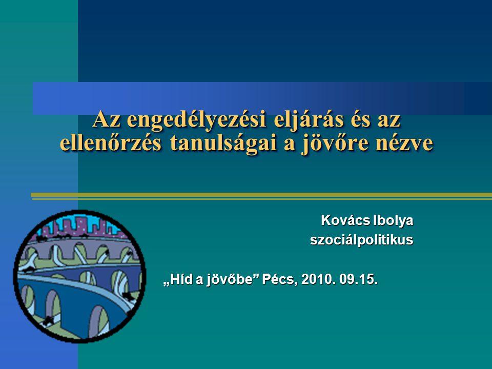 """Az engedélyezési eljárás és az ellenőrzés tanulságai a jövőre nézve Kovács Ibolya szociálpolitikus szociálpolitikus """"Híd a jövőbe Pécs, 2010."""