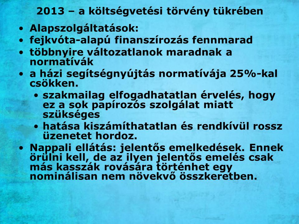 2013 – a költségvetési törvény tükrében Alapszolgáltatások: fejkvóta-alapú finanszírozás fennmarad többnyire változatlanok maradnak a normatívák a házi segítségnyújtás normatívája 25%-kal csökken.