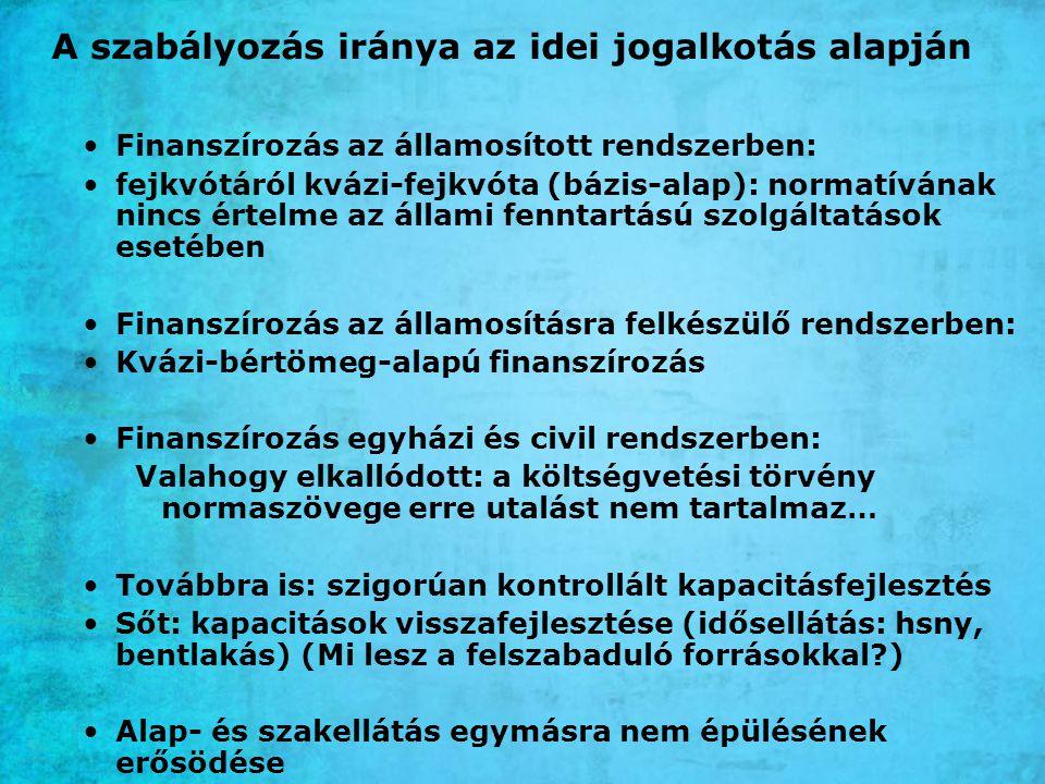 A szabályozás iránya az idei jogalkotás alapján Finanszírozás az államosított rendszerben: fejkvótáról kvázi-fejkvóta (bázis-alap): normatívának nincs értelme az állami fenntartású szolgáltatások esetében Finanszírozás az államosításra felkészülő rendszerben: Kvázi-bértömeg-alapú finanszírozás Finanszírozás egyházi és civil rendszerben: Valahogy elkallódott: a költségvetési törvény normaszövege erre utalást nem tartalmaz… Továbbra is: szigorúan kontrollált kapacitásfejlesztés Sőt: kapacitások visszafejlesztése (idősellátás: hsny, bentlakás) (Mi lesz a felszabaduló forrásokkal?) Alap- és szakellátás egymásra nem épülésének erősödése