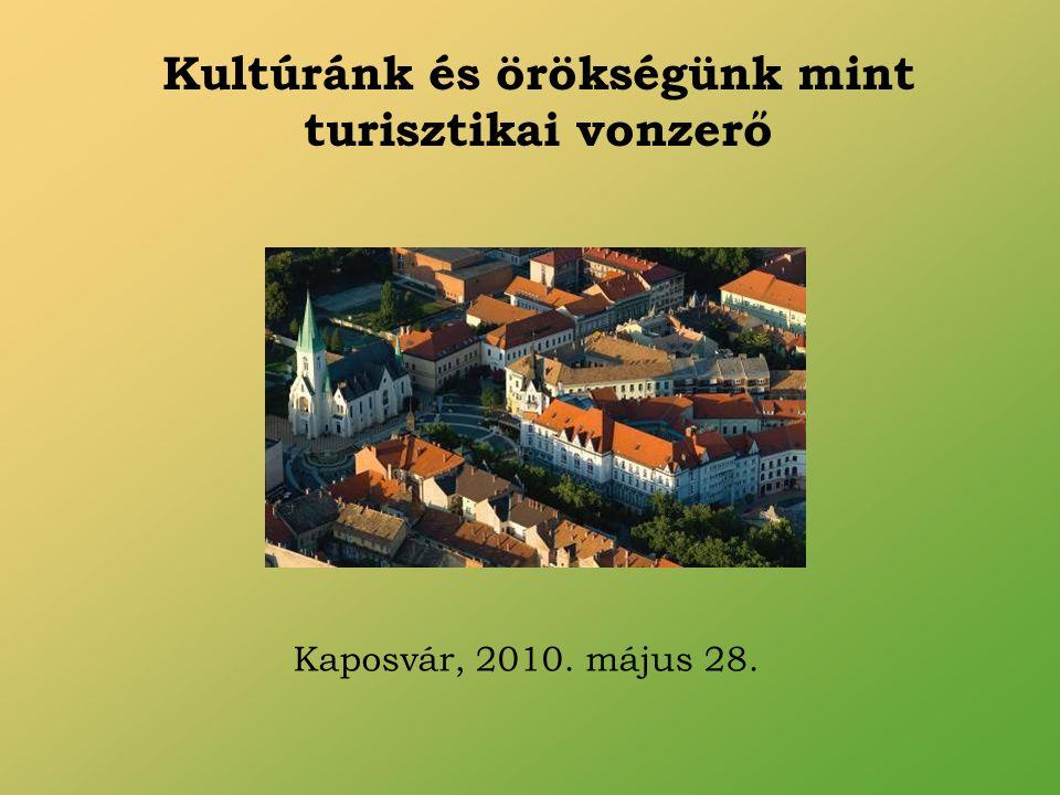 Kultúránk és örökségünk mint turisztikai vonzerő Kaposvár, 2010. május 28.