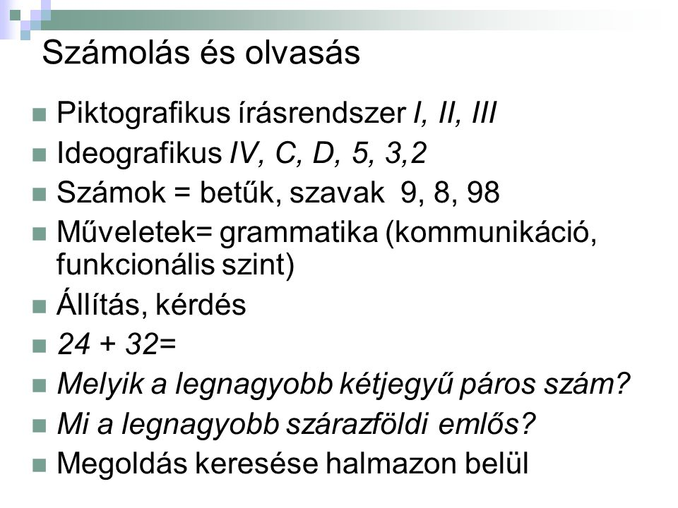 Számolás és olvasás Piktografikus írásrendszer I, II, III Ideografikus IV, C, D, 5, 3,2 Számok = betűk, szavak 9, 8, 98 Műveletek= grammatika (kommunikáció, funkcionális szint) Állítás, kérdés 24 + 32= Melyik a legnagyobb kétjegyű páros szám.