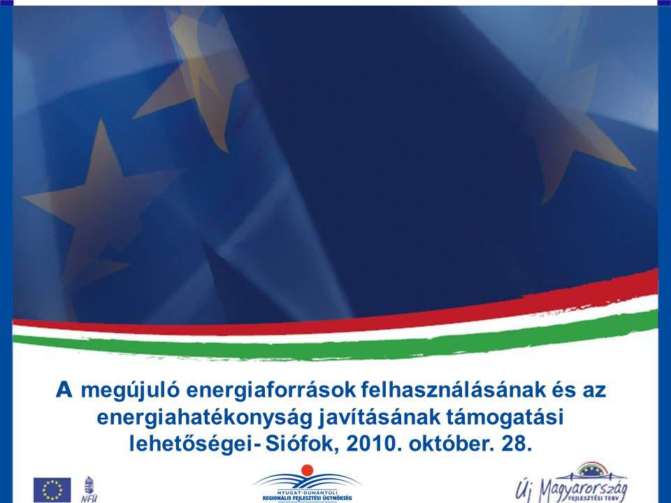 A megújuló energiaforrások felhasználásának és az energiahatékonyság javításának támogatási lehetőségei- Siófok, 2010. október. 28.