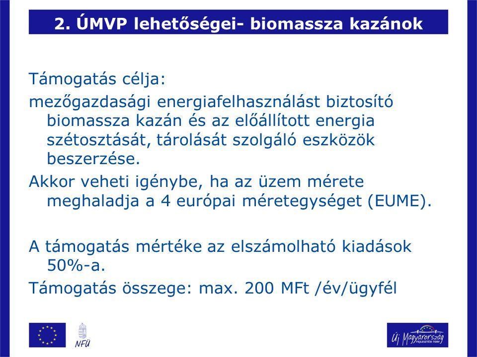 2. ÚMVP lehetőségei- biomassza kazánok Támogatás célja: mezőgazdasági energiafelhasználást biztosító biomassza kazán és az előállított energia szétosz