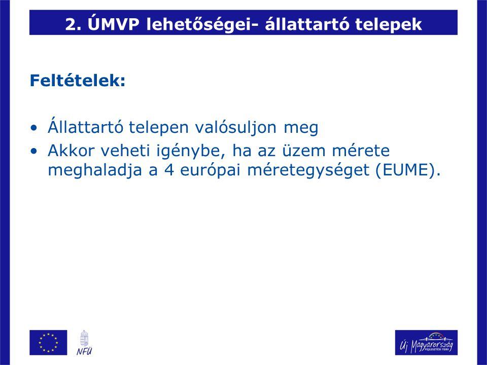 2. ÚMVP lehetőségei- állattartó telepek Feltételek: Állattartó telepen valósuljon meg Akkor veheti igénybe, ha az üzem mérete meghaladja a 4 európai m