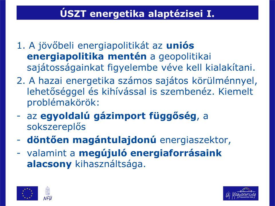 ÚSZT energetika alaptézisei I. 1. A jövőbeli energiapolitikát az uniós energiapolitika mentén a geopolitikai sajátosságainkat figyelembe véve kell kia