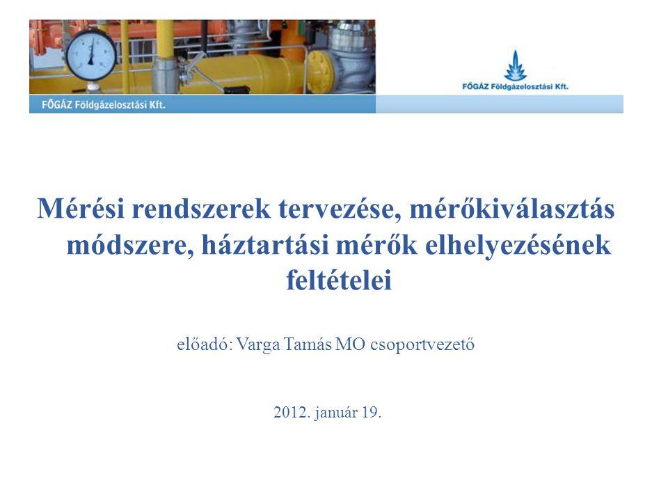 Mérési rendszerek tervezése, mérőkiválasztás módszere, háztartási mérők elhelyezésének feltételei előadó: Varga Tamás MO csoportvezető 2012. január 19