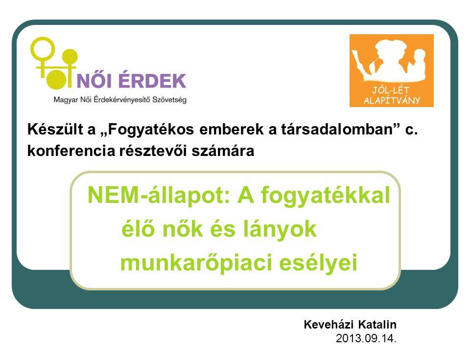 NEM-állapot: A fogyatékkal élő nők és lányok munkarőpiaci esélyei Keveházi Katalin 2013.09.14.