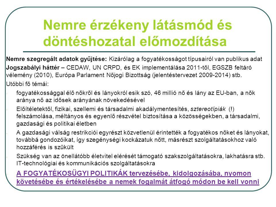 Nemre érzékeny látásmód és döntéshozatal előmozdítása Nemre szegregált adatok gyűjtése: Kizárólag a fogyatékosságot típusairól van publikus adat Jogszabályi háttér – CEDAW, UN CRPD, és EK implementálása 2011-től, EGSZB feltáró vélemény (2010), Európa Parlament Nőjogi Bizottság (jelentéstervezet 2009-2014) stb.