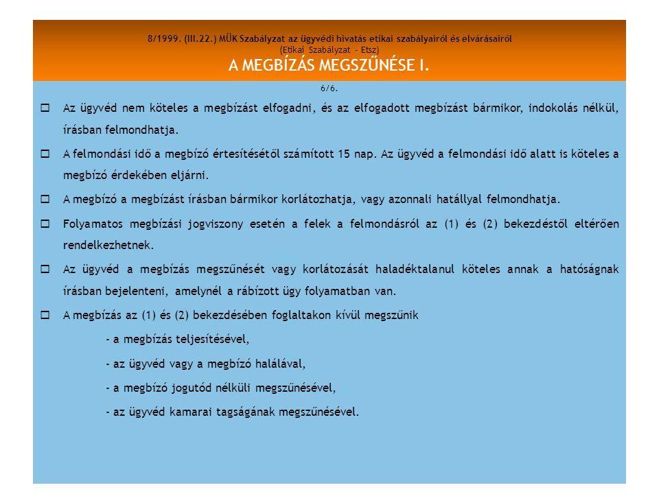 8/1999. (III.22.) MÜK Szabályzat az ügyvédi hivatás etikai szabályairól és elvárásairól (Etikai Szabályzat - Etsz) A MEGBÍZÁS MEGSZŰNÉSE I. 6/6.  Az