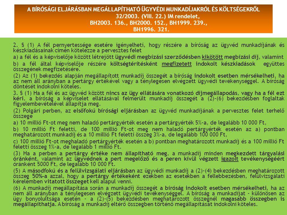 A BÍRÓSÁGI ELJÁRÁSBAN MEGÁLLAPÍTHATÓ ÜGYVÉDI MUNKADÍJAKRÓL ÉS KÖLTSÉGEKRŐL 32/2003. (VIII. 22.) IM rendelet, BH2003. 136., BH2000. 152., BH1999. 239.,