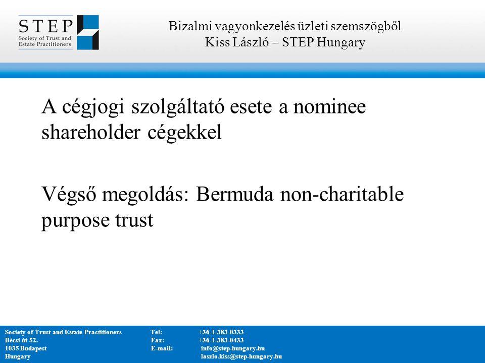 A cégjogi szolgáltató esete a nominee shareholder cégekkel Végső megoldás: Bermuda non-charitable purpose trust Bizalmi vagyonkezelés üzleti szemszögből Kiss László – STEP Hungary Society of Trust and Estate PractitionersTel:+36-1-383-0333 Bécsi út 52.