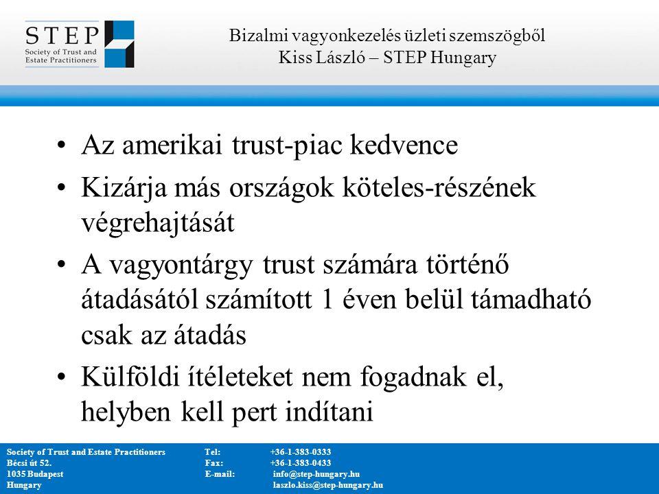 Az amerikai trust-piac kedvence Kizárja más országok köteles-részének végrehajtását A vagyontárgy trust számára történő átadásától számított 1 éven belül támadható csak az átadás Külföldi ítéleteket nem fogadnak el, helyben kell pert indítani Bizalmi vagyonkezelés üzleti szemszögből Kiss László – STEP Hungary Society of Trust and Estate PractitionersTel:+36-1-383-0333 Bécsi út 52.