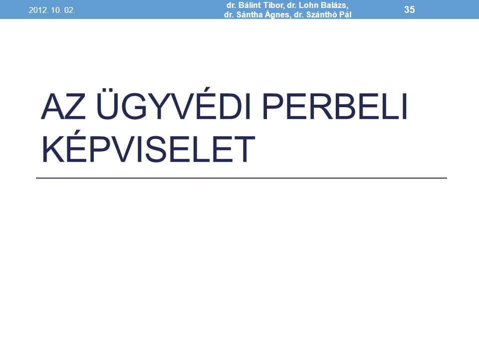 AZ ÜGYVÉDI PERBELI KÉPVISELET 2012. 10. 02. dr. Bálint Tibor, dr. Lohn Balázs, dr. Sántha Ágnes, dr. Szánthó Pál 35