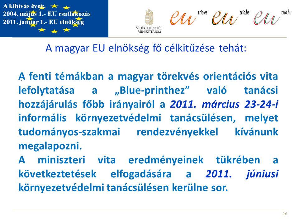 26. A kihívás évei: 2004. május 1.- EU csatlakozás 2011. január 1.- EU elnökség A magyar EU elnökség fő célkitűzése tehát: A fenti témákban a magyar t