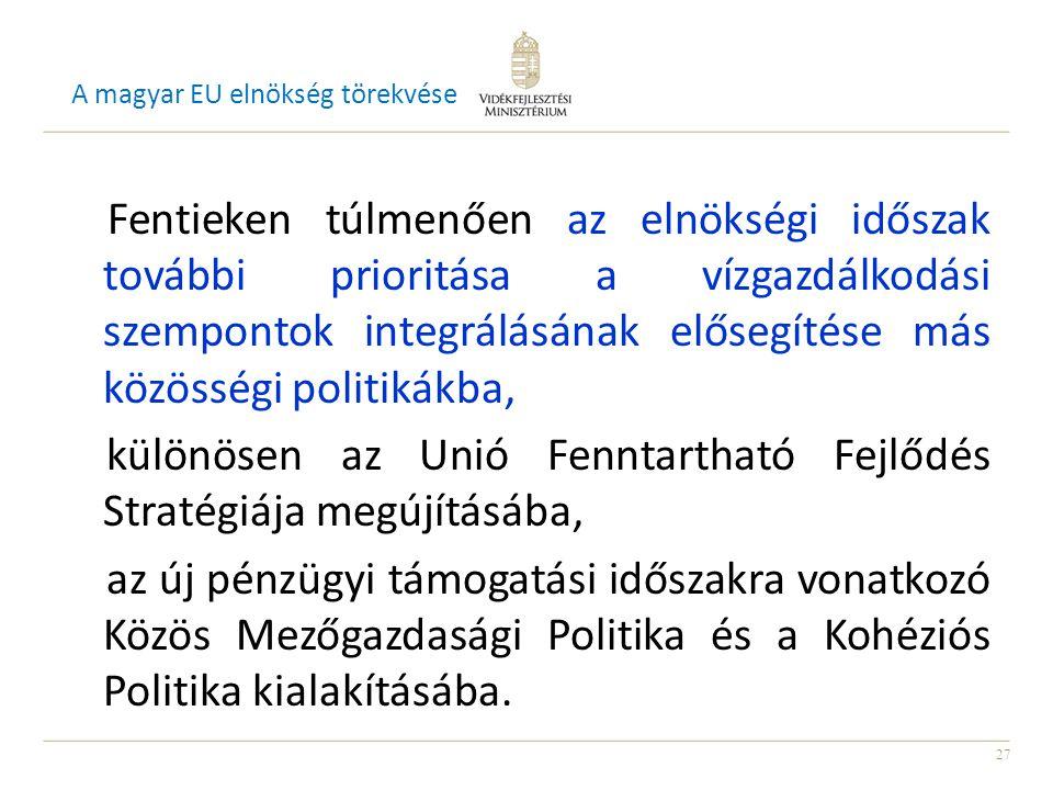 27 A magyar EU elnökség törekvése Fentieken túlmenően az elnökségi időszak további prioritása a vízgazdálkodási szempontok integrálásának elősegítése más közösségi politikákba, különösen az Unió Fenntartható Fejlődés Stratégiája megújításába, az új pénzügyi támogatási időszakra vonatkozó Közös Mezőgazdasági Politika és a Kohéziós Politika kialakításába.