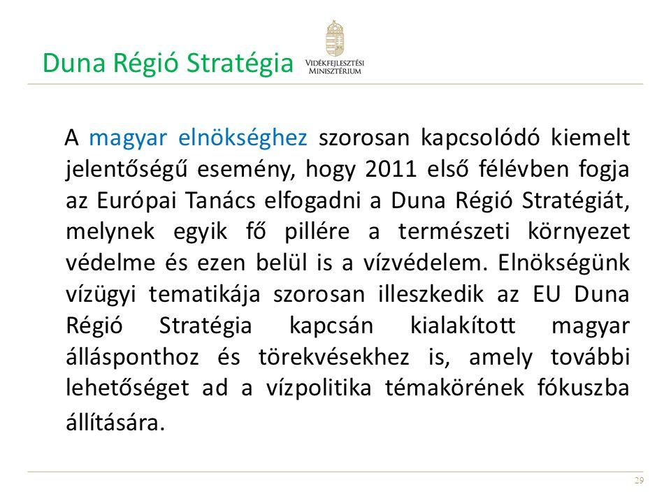 29 Duna Régió Stratégia A magyar elnökséghez szorosan kapcsolódó kiemelt jelentőségű esemény, hogy 2011 első félévben fogja az Európai Tanács elfogadni a Duna Régió Stratégiát, melynek egyik fő pillére a természeti környezet védelme és ezen belül is a vízvédelem.
