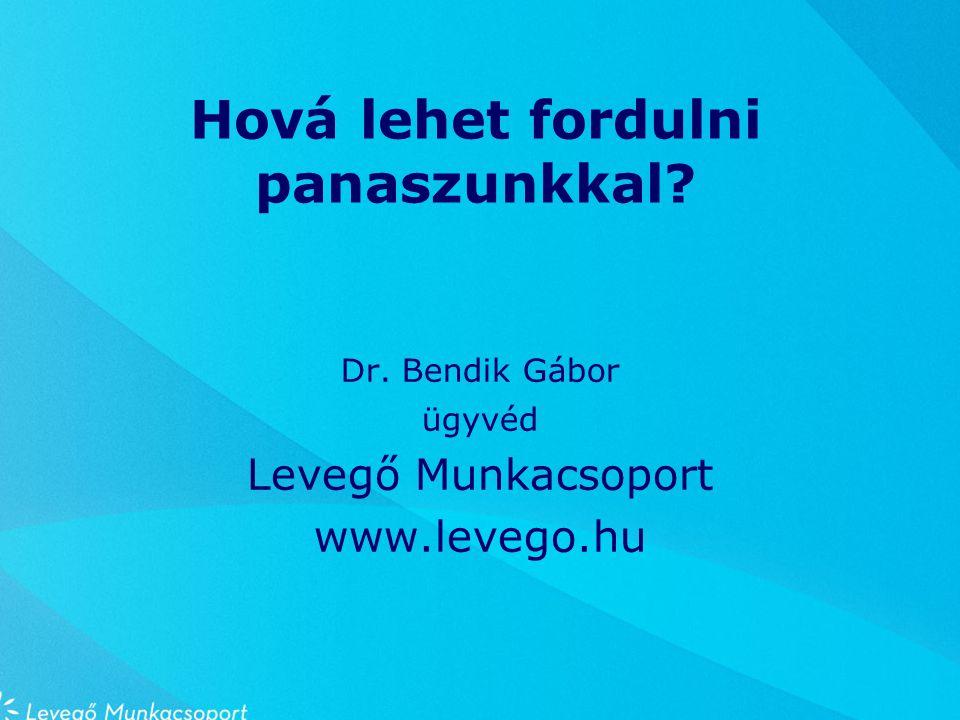 Hová lehet fordulni panaszunkkal Dr. Bendik Gábor ügyvéd Levegő Munkacsoport www.levego.hu