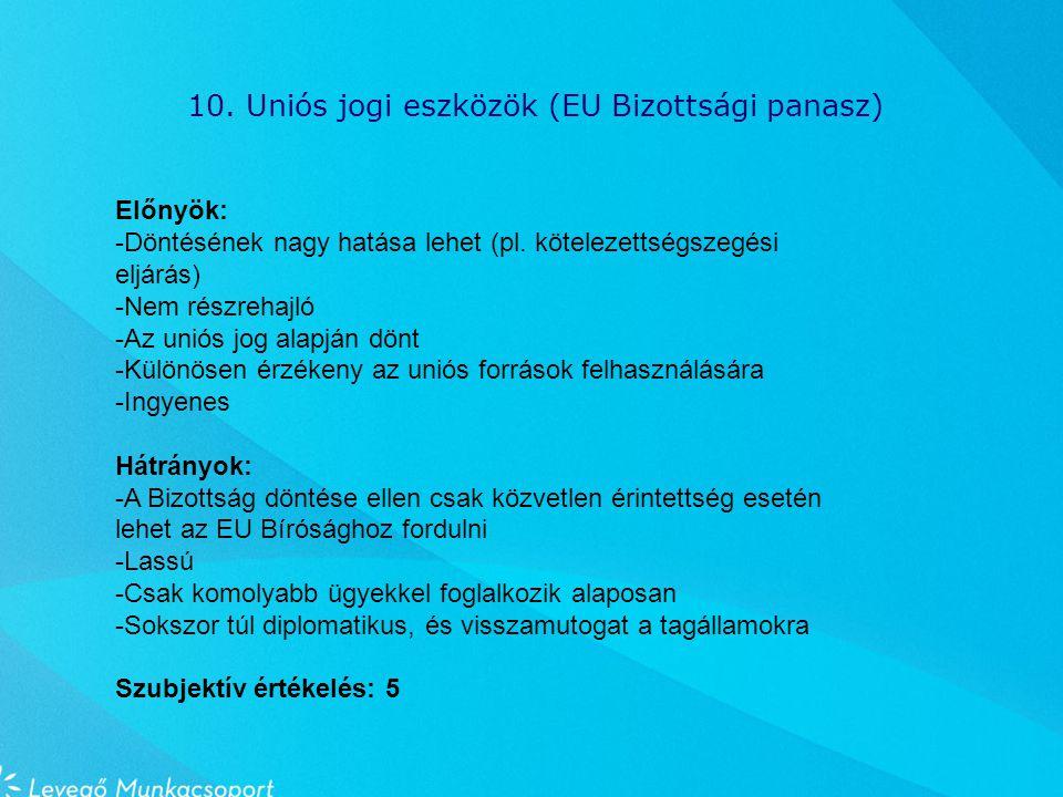 10. Uniós jogi eszközök (EU Bizottsági panasz) Előnyök: -Döntésének nagy hatása lehet (pl.