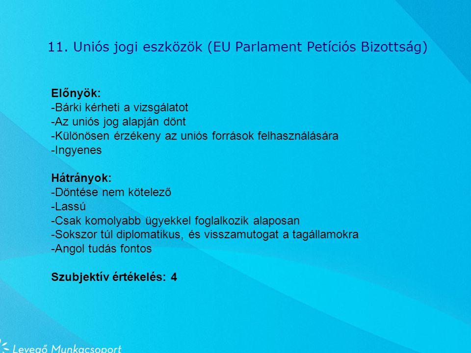 11. Uniós jogi eszközök (EU Parlament Petíciós Bizottság) Előnyök: -Bárki kérheti a vizsgálatot -Az uniós jog alapján dönt -Különösen érzékeny az unió