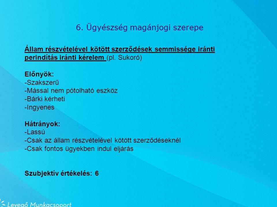 6. Ügyészség magánjogi szerepe Állam részvételével kötött szerződések semmissége iránti perindítás iránti kérelem (pl. Sukoró) Előnyök: -Szakszerű -Má