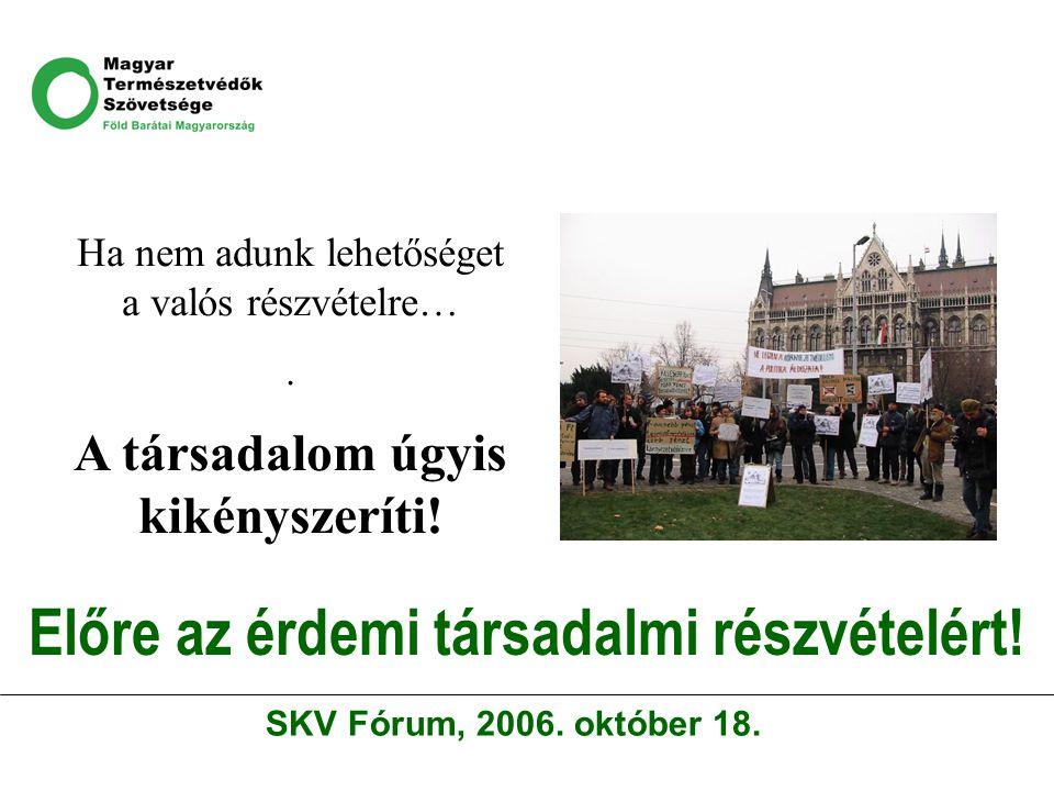 Előre az érdemi társadalmi részvételért! Ha nem adunk lehetőséget a valós részvételre…. A társadalom úgyis kikényszeríti! SKV Fórum, 2006. október 18.