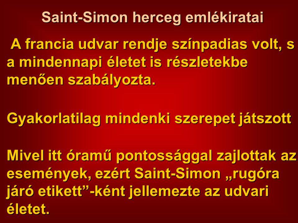 Saint-Simon herceg emlékiratai A francia udvar rendje színpadias volt, s a mindennapi életet is részletekbe menően szabályozta. Gyakorlatilag mindenki