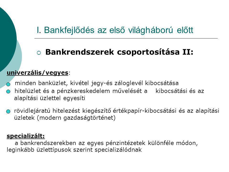 I. Bankfejlődés az első világháború előtt  Bankrendszerek csoportosítása II: univerzális/vegyes: minden banküzlet, kivétel jegy-és záloglevél kibocsá