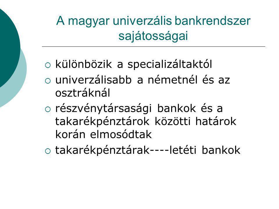A magyar univerzális bankrendszer sajátosságai  különbözik a specializáltaktól  univerzálisabb a németnél és az osztráknál  részvénytársasági bankok és a takarékpénztárok közötti határok korán elmosódtak  takarékpénztárak----letéti bankok
