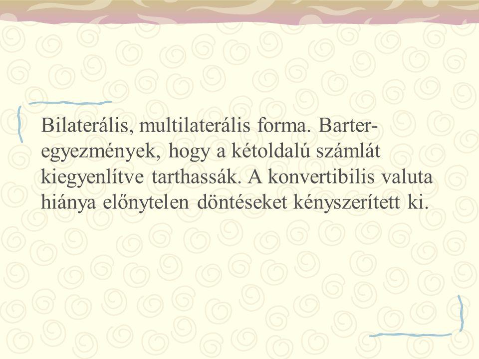 Bilaterális, multilaterális forma. Barter- egyezmények, hogy a kétoldalú számlát kiegyenlítve tarthassák. A konvertibilis valuta hiánya előnytelen dön