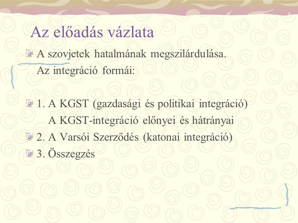 Az előadás vázlata A szovjetek hatalmának megszilárdulása. Az integráció formái: 1. A KGST (gazdasági és politikai integráció) A KGST-integráció előny