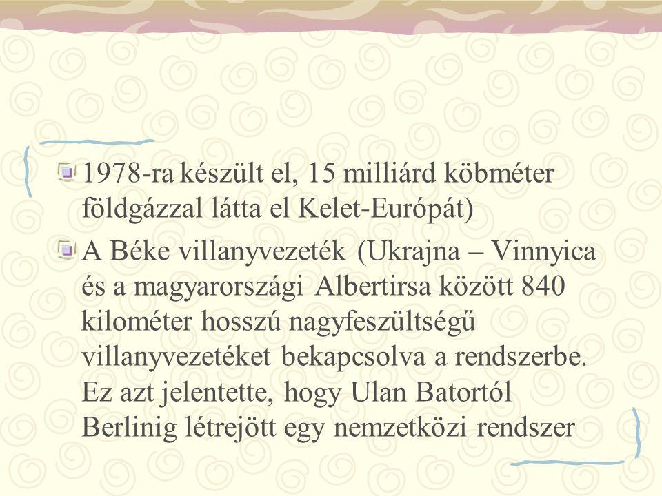 1978-ra készült el, 15 milliárd köbméter földgázzal látta el Kelet-Európát) A Béke villanyvezeték (Ukrajna – Vinnyica és a magyarországi Albertirsa kö