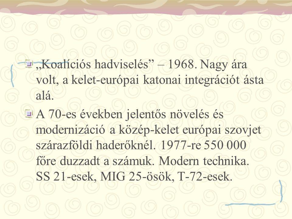 """""""Koalíciós hadviselés"""" – 1968. Nagy ára volt, a kelet-európai katonai integrációt ásta alá. A 70-es években jelentős növelés és modernizáció a közép-k"""
